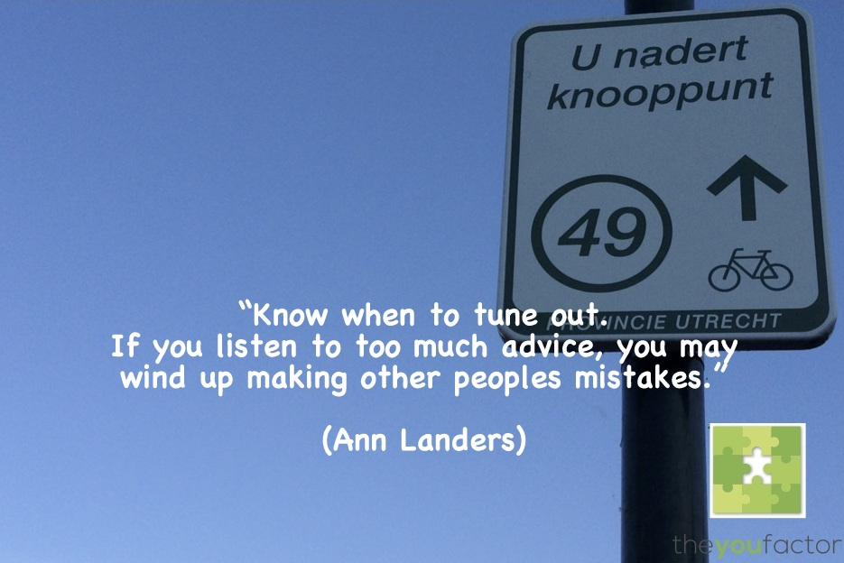 quote Ann Landers: Know when to tune out. If you listen to too much advice, you may wind up making other peoples mistakes.