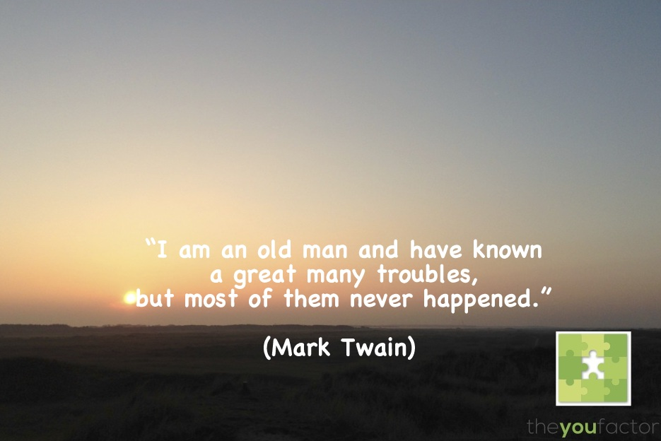 quote Mark Twain: I am an old man and have known a great many troubles, but most of them never happened.
