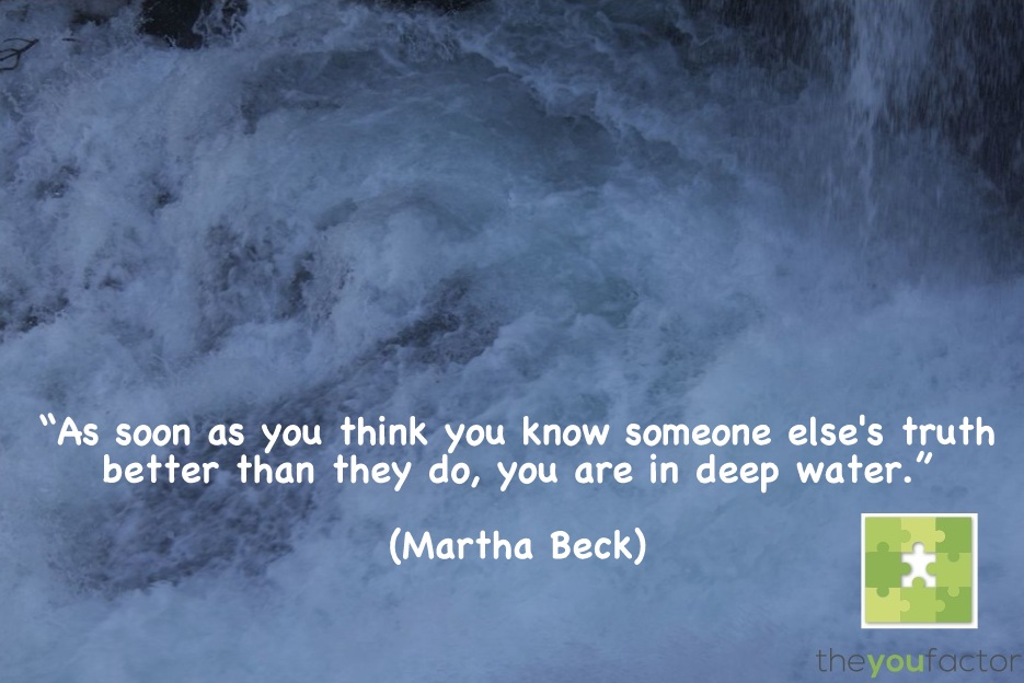 quote Martha Beck: As soon as you think you know someone else's truth better than they do, you are in deep water.