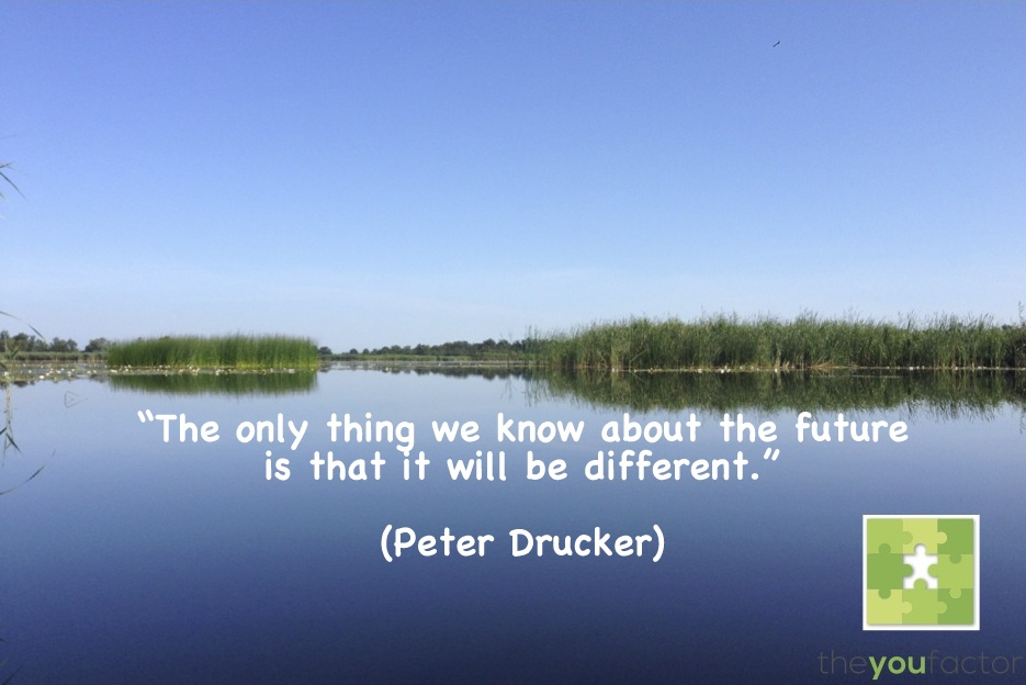 quote Peter Drucker: The only thing we know about the future is that is will be different.