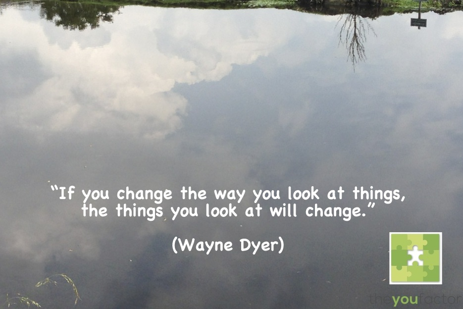quote Wayne Dyer: If you change the way you look at things, the things you look at will change.