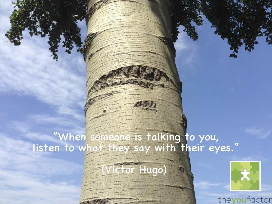 quote Victor Hugo: When someone is talking to you, listen to what they say with their eyes.