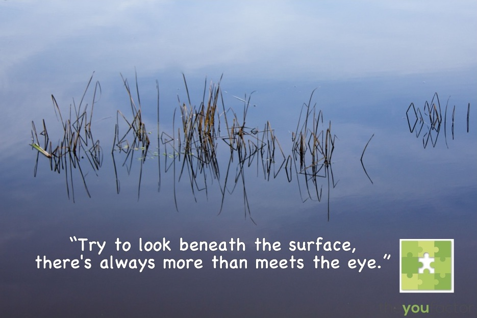 Quote The You Factor: Try too look beneath the surface, there's always more than meets the eye.