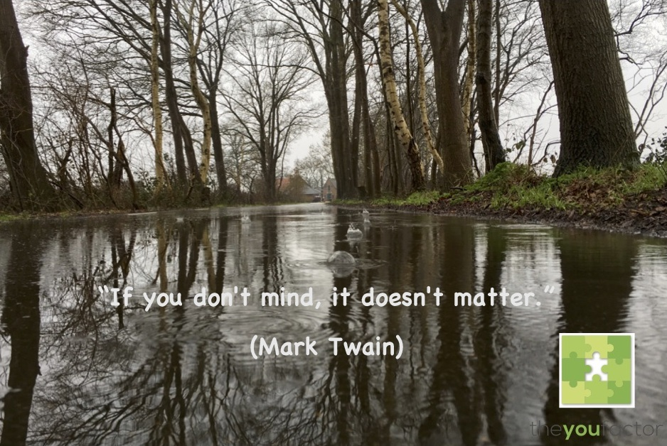Quote Mark Twain: If you don't mind, it doesn't matter.