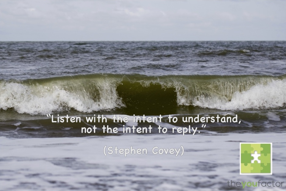Quote Stephen Covey: Listen with the intent to understand, not the intent tot reply.